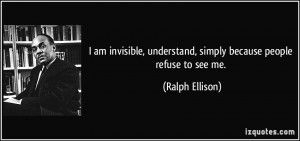 ... , understand, simply because people refuse to see me. - Ralph Ellison