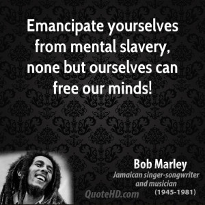Emancipate yourselves from mental slavery, none but ourselves can free ...