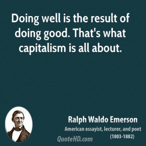 ... well is the result of doing good. That's what capitalism is all about