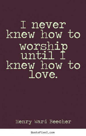 worship until i knew how to love henry ward beecher more love quotes ...