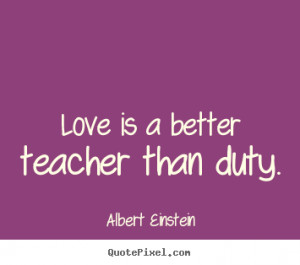 Love is a better teacher than duty. Albert Einstein love quote
