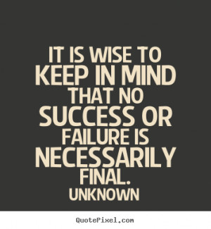 Success quote - It is wise to keep in mind that no success or failure ...