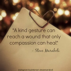 """kind gesture can reach a wound that only compassion can heal."""""""