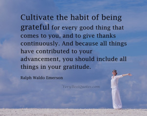 Cultivate the habit of being grateful for every good thing that comes ...
