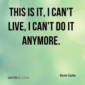 Kevin Carter - This is it, I can't live, I can't do it anymore.