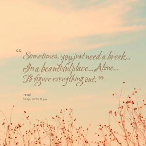 Quotes Picture: sometimes, you just need a break in a beautiful place ...