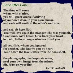 ... this one - Love After Love by Derek Walcott - never lose yourself More