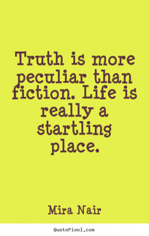 ... quotes about life - Truth is more peculiar than fiction. life is
