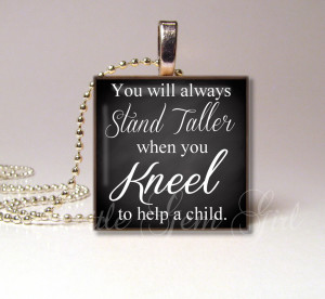 ... always stand taller when you Kneel