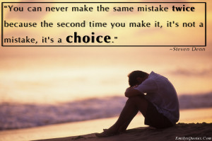 Can Never Make The Same Mistake Twice Because The Second Time You Make ...