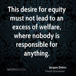 Jacques Delors - This desire for equity must not lead to an excess of ...