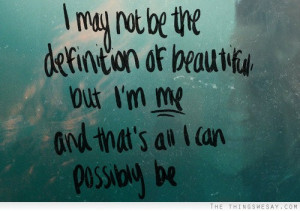may not be the definition of beautiful but I'm me and that's all I ...
