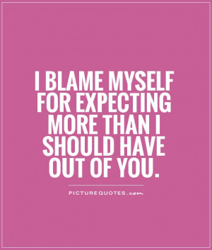 Myself Quotes Blame Quotes Dont Expect Too Much Quotes