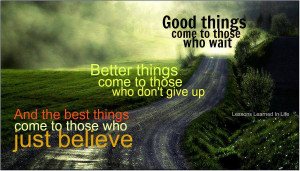 Good things come to those who wait. Better things come to those who ...