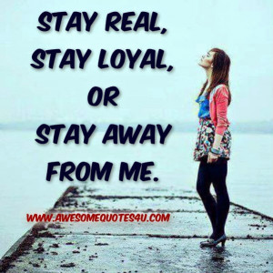 Stay real, stay loyal, or stay away from me.
