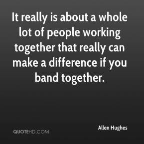 It really is about a whole lot of people working together that really ...