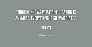 Nobody knows what anticipation is anymore. Everything is so immediate ...
