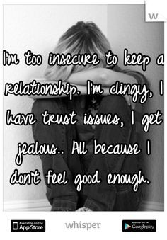 too insecure to keep a relationship. I'm clingy, I have trust ...