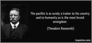 The pacifist is as surely a traitor to his country and to humanity as ...