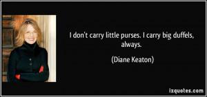 don't carry little purses. I carry big duffels, always. - Diane ...
