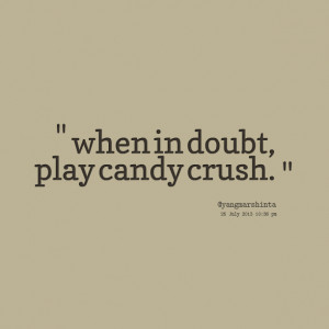 Quotes Picture: when in doubt, play candy crush