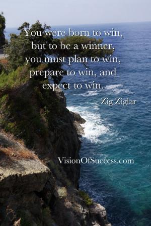 ... must plan to win, prepare to win, and expect to win. – Zig Ziglar