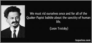 ... Quaker-Papist babble about the sanctity of human life. - Leon Trotsky