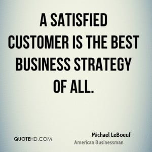satisfied customer is the best business strategy of all.