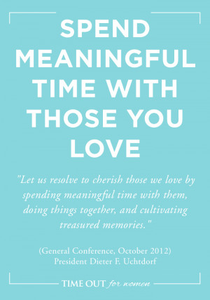 SPEND MEANINGFUL TIME WITH THOSE YOU LOVE