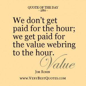 The Day, We don't get paid for the hour; we get paid for the value ...