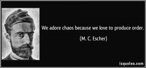 We adore chaos because we love to produce order. - M. C. Escher
