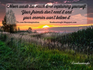 Never waste too much time explainingyourself .