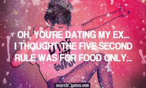 Oh, you're dating my ex...I thought the five second rule was for food ...