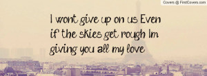 wont give up, on us. Even if the skies get rough. Im giving you all ...