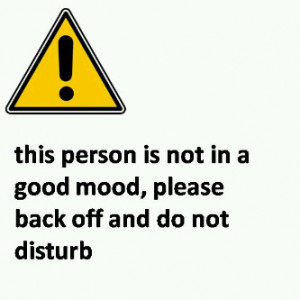 this person is not in good mood,please back off and do not disturb