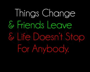 Things change and friends leave and life does not stop for anybody ...