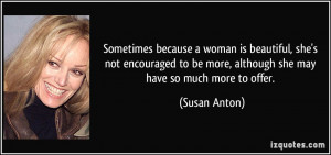 Sometimes because a woman is beautiful, she's not encouraged to be ...