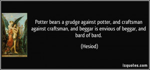... craftsman, and beggar is envious of beggar, and bard of bard. - Hesiod