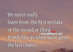 ... second or third. It only hits us when we're given the last chance