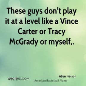 Allen Iverson - These guys don't play it at a level like a Vince ...