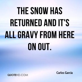 Carlos Garcia - The snow has returned and it's all gravy from here on ...