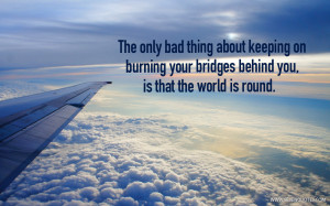 The only bad thing about keeping on burning your bridges behind you ...
