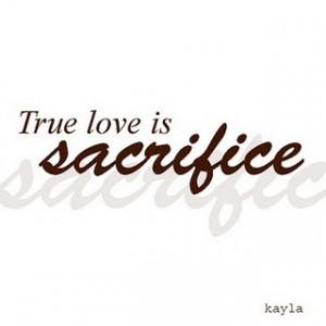 TRUE LOVE is SACRIFICE (via Beautiful-Quote)