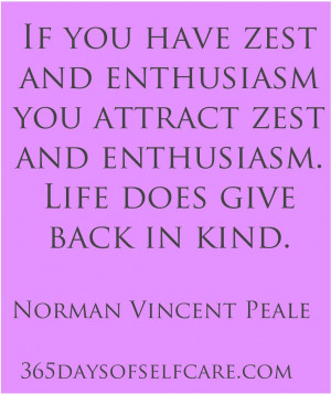 If you have zest and enthusiasm you attract zest and enthusiasm. Life ...