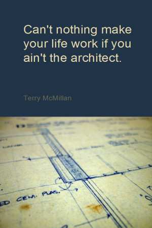 ... make your life work if you ain't the architect. - Terry McMillan