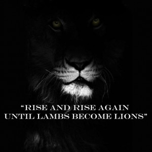 Rise and rise again until lambs become lions. Quote from the movie ...