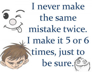 never make the same mistake twice. I make it 5 or 6 times, just to ...
