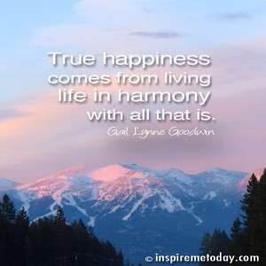 True happiness comes from living life in harmony with all that is.