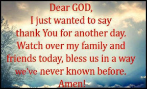 Dear god, I just wanted to say thank you for another day. Watch over ...