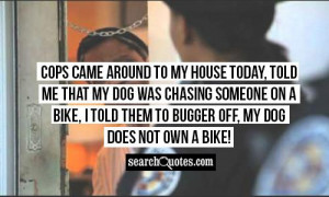 came around to my house today, told me that my dog was chasing someone ...